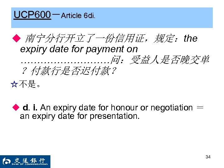 UCP 600-Article 6 di. ◆ 南宁分行开立了一份信用证,规定:the expiry date for payment on ……………问:受益人是否晚交单 ?付款行是否迟付款? ☆不是。