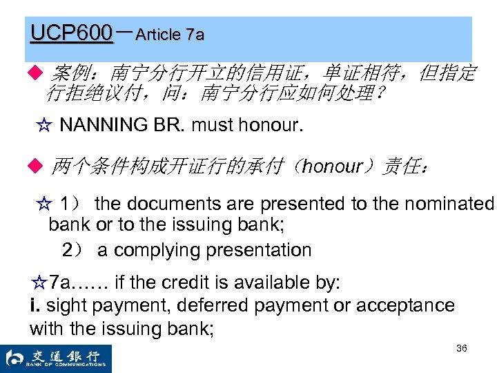 UCP 600-Article 7 a ◆ 案例:南宁分行开立的信用证,单证相符,但指定 行拒绝议付,问:南宁分行应如何处理? ☆ NANNING BR. must honour. ◆ 两个条件构成开证行的承付(honour)责任: