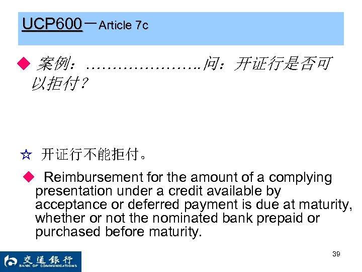 UCP 600-Article 7 c ◆ 案例:…………………. 问:开证行是否可 以拒付? ☆ 开证行不能拒付。 ◆ Reimbursement for the