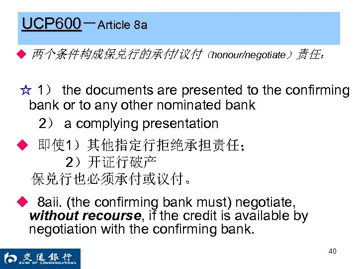 UCP 600-Article 8 a ◆ 两个条件构成保兑行的承付/议付(honour/negotiate)责任: ☆ 1) the documents are presented to the