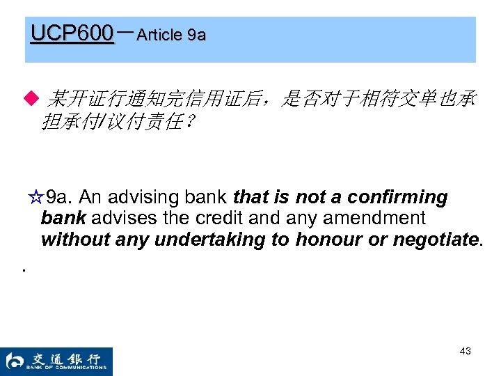 UCP 600-Article 9 a ◆ 某开证行通知完信用证后,是否对于相符交单也承 担承付/议付责任? ☆9 a. An advising bank that is
