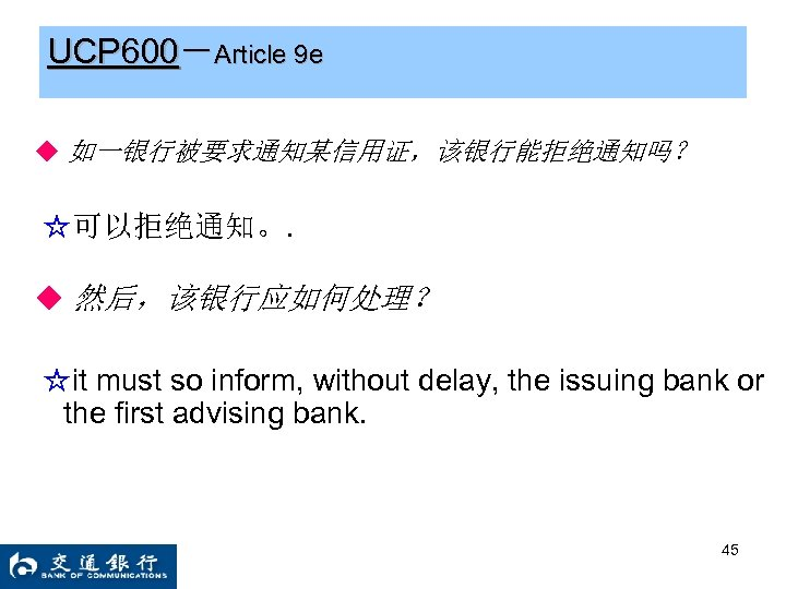 UCP 600-Article 9 e ◆ 如一银行被要求通知某信用证,该银行能拒绝通知吗? ☆可以拒绝通知。. ◆ 然后,该银行应如何处理? ☆it must so inform, without