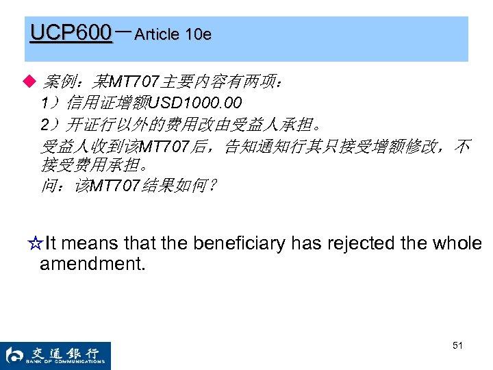 UCP 600-Article 10 e ◆ 案例:某MT 707主要内容有两项: 1)信用证增额USD 1000. 00 2)开证行以外的费用改由受益人承担。 受益人收到该MT 707后,告知通知行其只接受增额修改,不 接受费用承担。