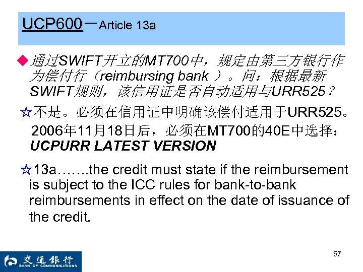 UCP 600-Article 13 a ◆通过SWIFT开立的MT 700中,规定由第三方银行作 为偿付行(reimbursing bank )。问:根据最新 SWIFT规则,该信用证是否自动适用与URR 525? ☆不是。必须在信用证中明确该偿付适用于URR 525。 2006年