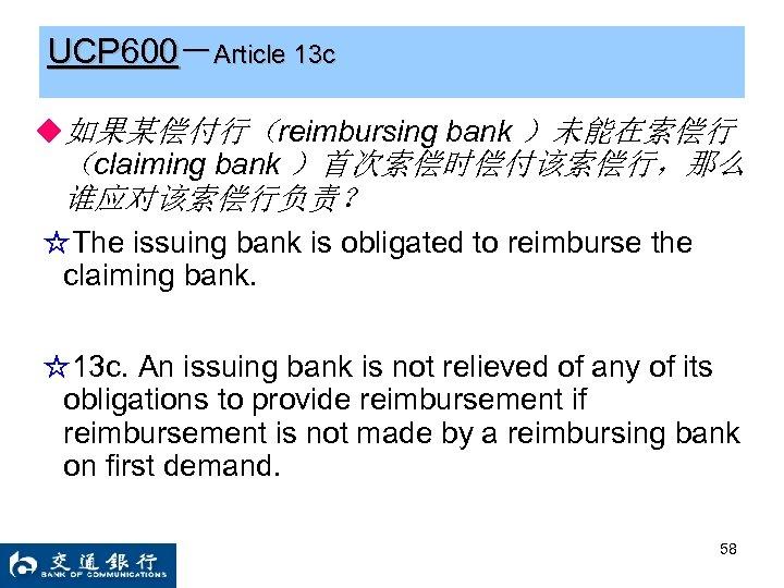 UCP 600-Article 13 c ◆如果某偿付行(reimbursing bank )未能在索偿行 (claiming bank )首次索偿时偿付该索偿行,那么 谁应对该索偿行负责? ☆The issuing bank
