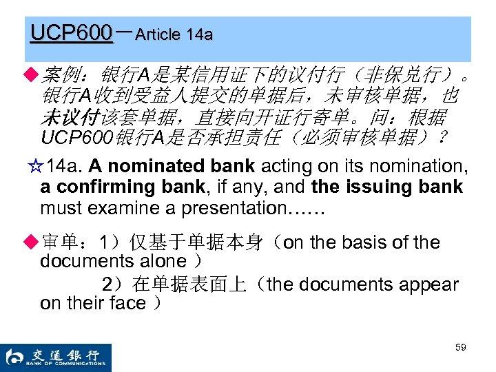 UCP 600-Article 14 a ◆案例:银行A是某信用证下的议付行(非保兑行)。 银行A收到受益人提交的单据后,未审核单据,也 未议付该套单据,直接向开证行寄单。问:根据 UCP 600银行A是否承担责任(必须审核单据)? ☆14 a. A nominated bank