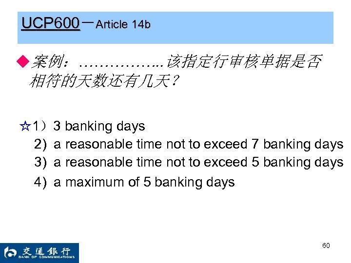 UCP 600-Article 14 b ◆案例:……………. . 该指定行审核单据是否 相符的天数还有几天? ☆1)3 banking days 2) a reasonable