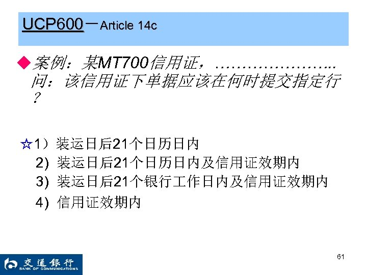 UCP 600-Article 14 c ◆案例:某MT 700信用证,…………………. . 问:该信用证下单据应该在何时提交指定行 ? ☆1)装运日后21个日历日内 2) 装运日后21个日历日内及信用证效期内 3) 装运日后21个银行