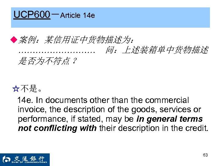 UCP 600-Article 14 e ◆案例:某信用证中货物描述为: …………… 问:上述装箱单中货物描述 是否为不符点 ? ☆不是。 14 e. In documents