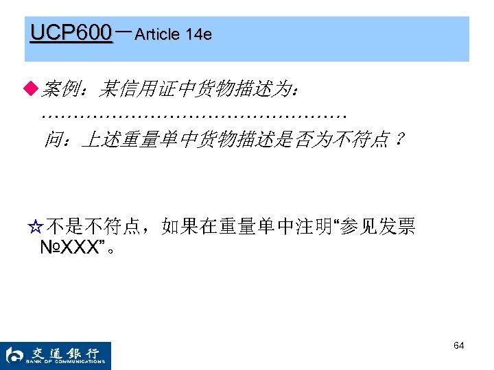 """UCP 600-Article 14 e ◆案例:某信用证中货物描述为: …………………… 问:上述重量单中货物描述是否为不符点 ? ☆不是不符点,如果在重量单中注明""""参见发票 №XXX""""。 64"""