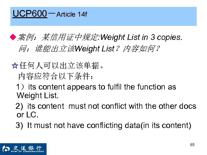 UCP 600-Article 14 f ◆案例:某信用证中规定: Weight List in 3 copies. 问:谁能出立该Weight List?内容如何? ☆任何人可以出立该单据。 内容应符合以下条件: