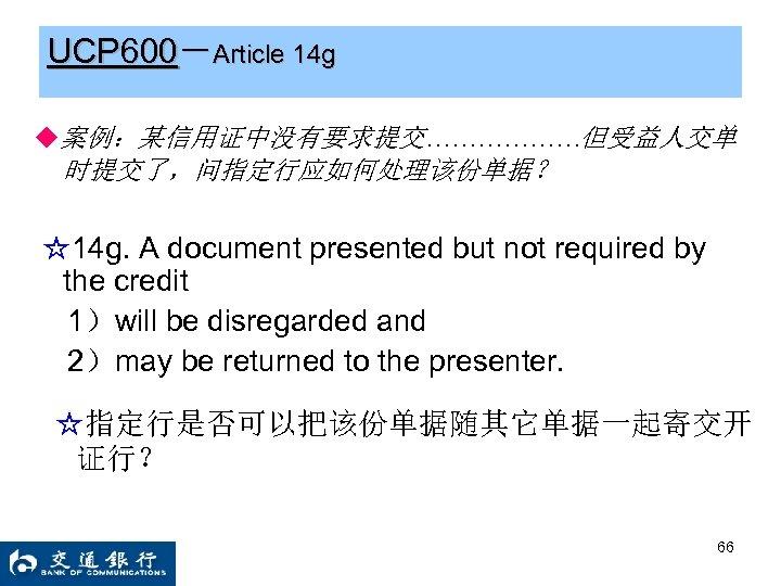 UCP 600-Article 14 g ◆案例:某信用证中没有要求提交………………但受益人交单 时提交了,问指定行应如何处理该份单据? ☆14 g. A document presented but not required