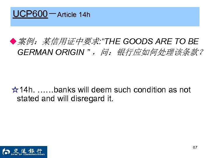 "UCP 600-Article 14 h ◆案例:某信用证中要求: ""THE GOODS ARE TO BE GERMAN ORIGIN "" ,问:银行应如何处理该条款?"
