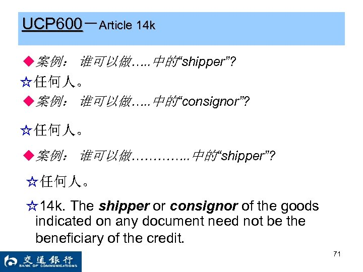 "UCP 600-Article 14 k ◆案例: 谁可以做…. . 中的""shipper""? ☆任何人。 ◆案例: 谁可以做…. . 中的""consignor""? ☆任何人。"