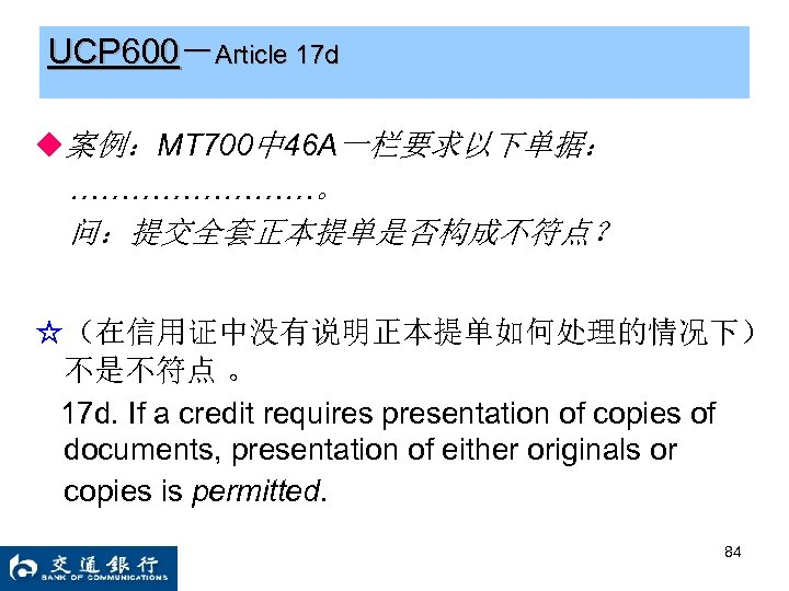 UCP 600-Article 17 d ◆案例:MT 700中 46 A一栏要求以下单据: …………。 问:提交全套正本提单是否构成不符点? ☆(在信用证中没有说明正本提单如何处理的情况下) 不是不符点 。 17