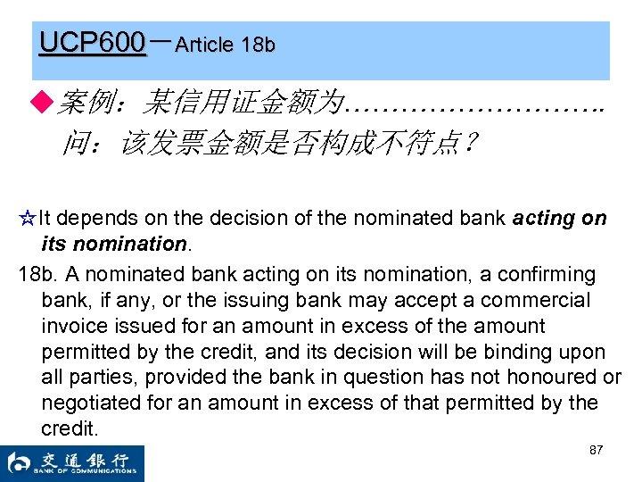 UCP 600-Article 18 b ◆案例:某信用证金额为……………. 问:该发票金额是否构成不符点? ☆It depends on the decision of the nominated