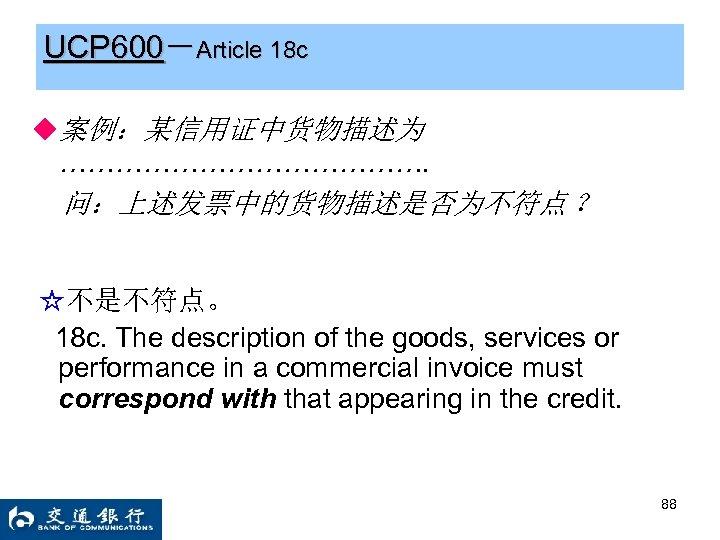 UCP 600-Article 18 c ◆案例:某信用证中货物描述为 …………………. 问:上述发票中的货物描述是否为不符点 ? ☆不是不符点。 18 c. The description of