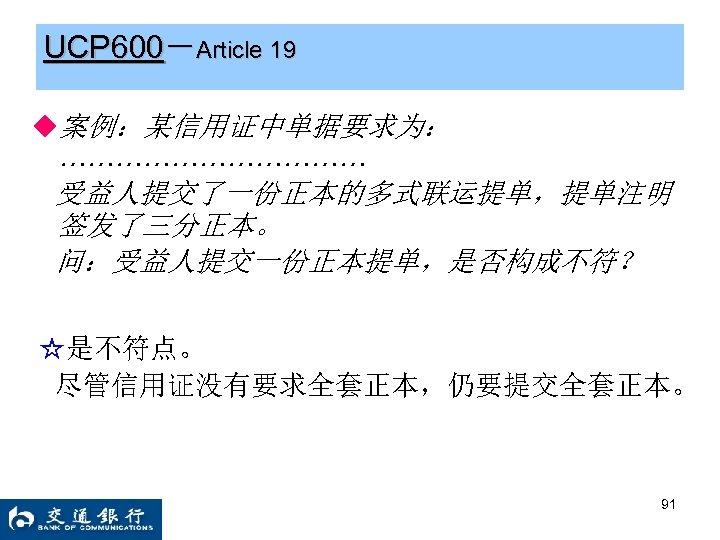 UCP 600-Article 19 ◆案例:某信用证中单据要求为: ……………… 受益人提交了一份正本的多式联运提单,提单注明 签发了三分正本。 问:受益人提交一份正本提单,是否构成不符? ☆是不符点。 尽管信用证没有要求全套正本,仍要提交全套正本。 91