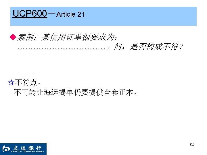 UCP 600-Article 21 ◆案例:某信用证单据要求为: ………………。问:是否构成不符? ☆不符点。 不可转让海运提单仍要提供全套正本。 94