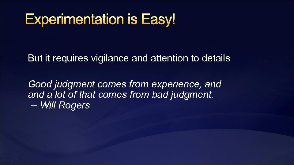 Experimentation is Easy! But it requires vigilance and attention to details Good judgment comes