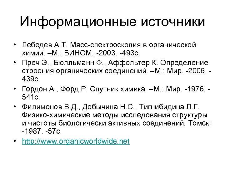 Информационные источники • Лебедев А. Т. Масс-спектроскопия в органической химии. –М. : БИНОМ. -2003.