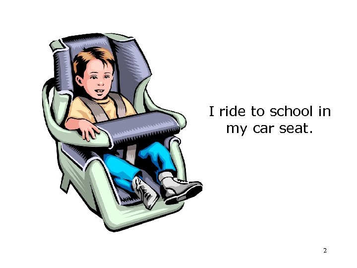 I ride to school in my car seat. 2