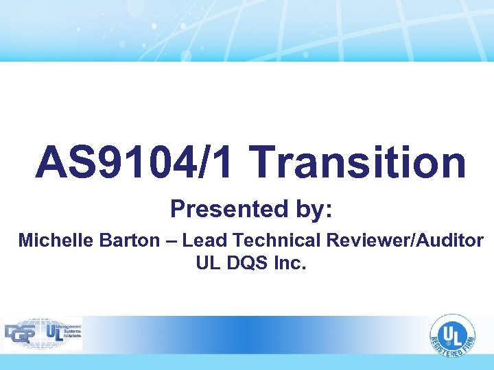 AS 9104/1 Transition Presented by: Michelle Barton – Lead Technical Reviewer/Auditor UL DQS Inc.