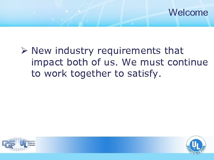 Welcome Ø New industry requirements that impact both of us. We must continue to