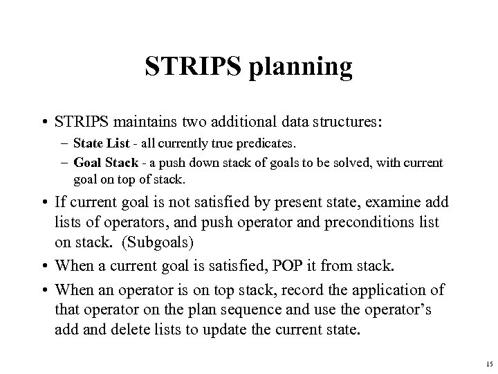 STRIPS planning • STRIPS maintains two additional data structures: – State List - all