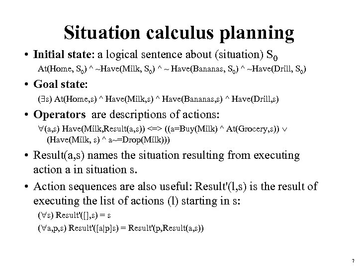 Situation calculus planning • Initial state: a logical sentence about (situation) S 0 At(Home,