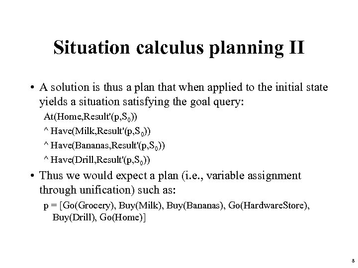 Situation calculus planning II • A solution is thus a plan that when applied