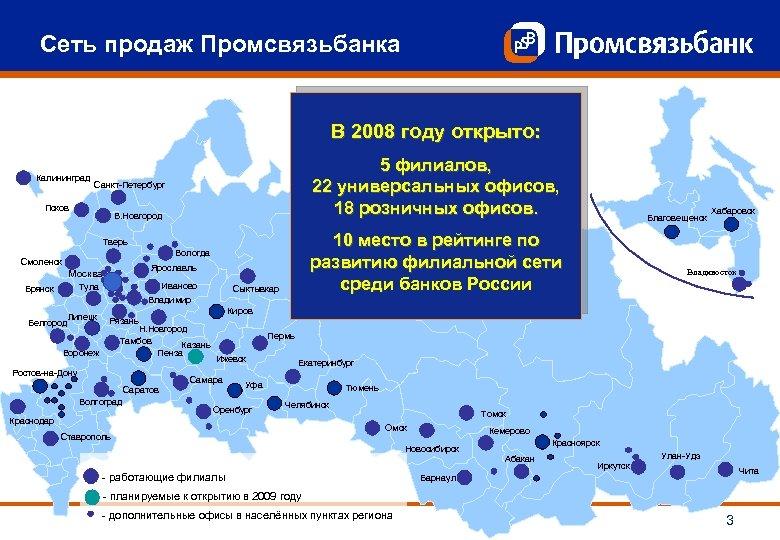 Сеть продаж Промсвязьбанка В 2008 году открыто: Калининград 5 филиалов, 22 универсальных офисов, 18