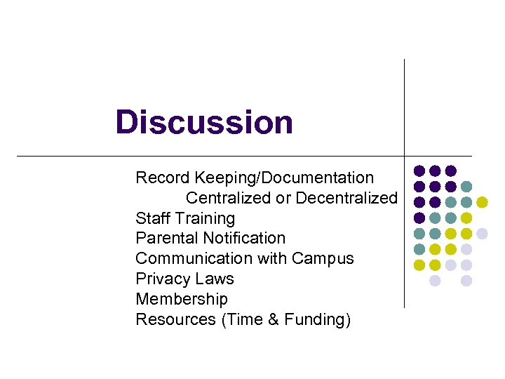 Discussion Record Keeping/Documentation Centralized or Decentralized Staff Training Parental Notification Communication with Campus Privacy