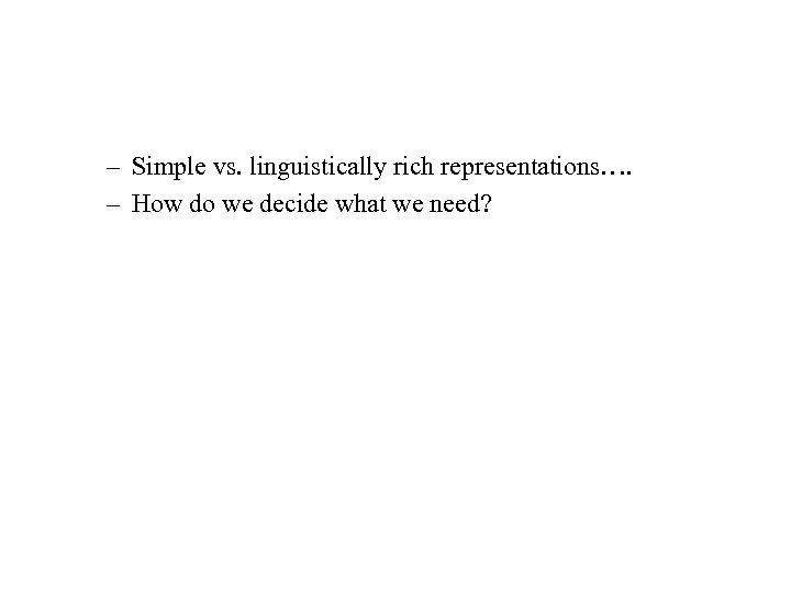 – Simple vs. linguistically rich representations…. – How do we decide what we need?