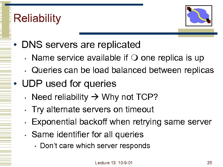 Reliability • DNS servers are replicated • • Name service available if one replica
