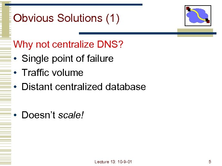 Obvious Solutions (1) Why not centralize DNS? • Single point of failure • Traffic