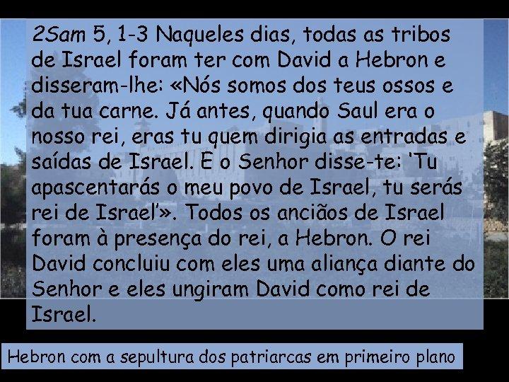 2 Sam 5, 1 -3 Naqueles dias, todas as tribos de Israel foram ter