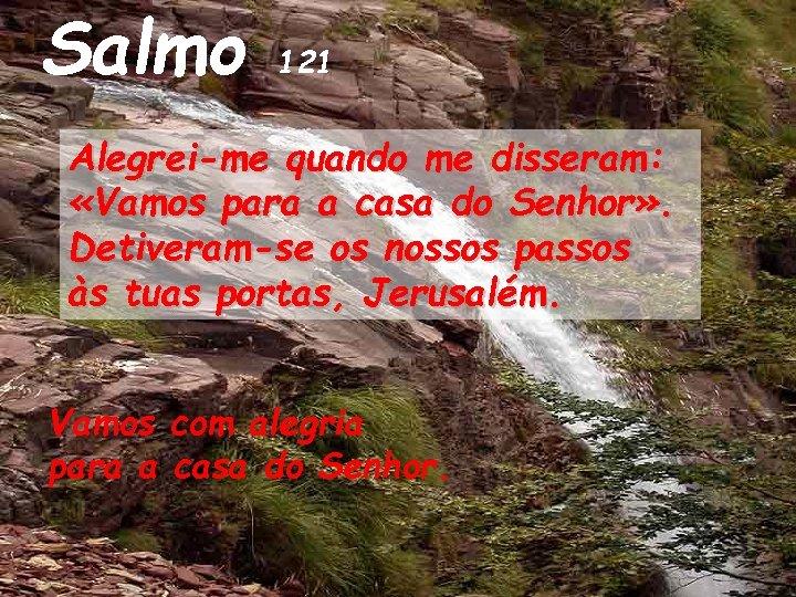 Salmo 121 Alegrei-me quando me disseram: «Vamos para a casa do Senhor» . Detiveram-se