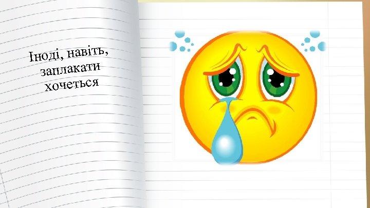 ді, навіть, Іно заплакати хочеться