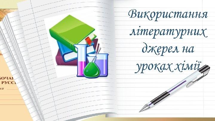 Використання літературних джерел на уроках хімії
