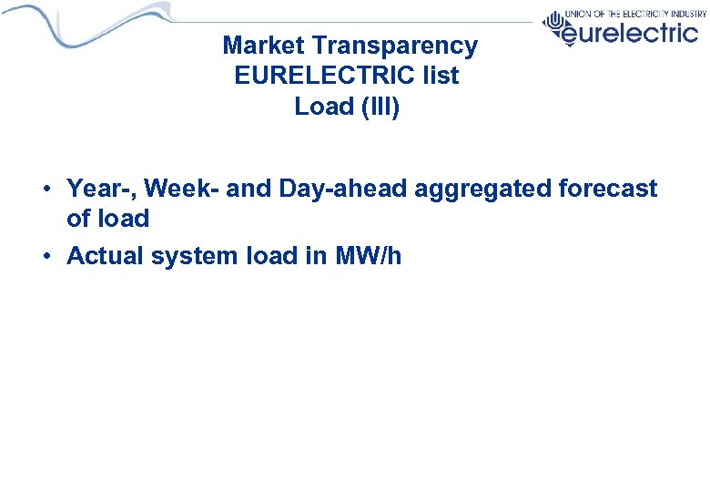 Market Transparency EURELECTRIC list Load (III) • Year-, Week- and Day-ahead aggregated forecast of