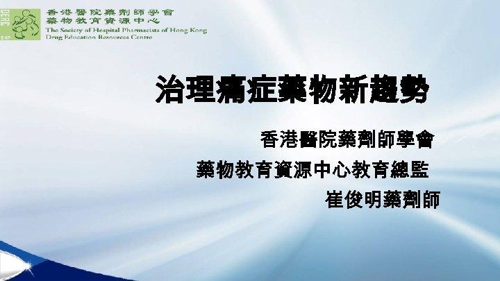 治理痛症藥物新趨勢 香港醫院藥劑師學會 藥物教育資源中心教育總監 崔俊明藥劑師