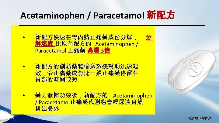 Acetaminophen / Paracetamol 新配方 • 新配方快速在胃內將止痛藥成份分解, 解速度 比原有配方的 Acetaminophen / Paracetamol 止痛藥 高達 5倍