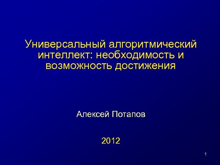 Универсальный алгоритмический интеллект: необходимость и возможность достижения Алексей Потапов 2012 1