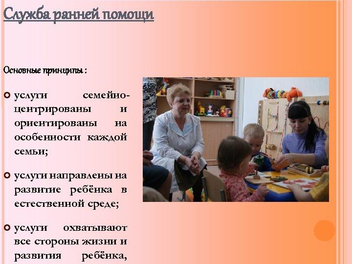 Служба ранней помощи Основные принципы : услуги семейноцентрированы и ориентированы на особенности каждой семьи;