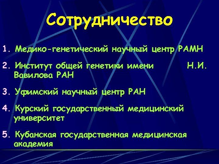 Сотрудничество 1. Медико-генетический научный центр РАМН 2. Институт общей генетики имени Вавилова РАН 3.