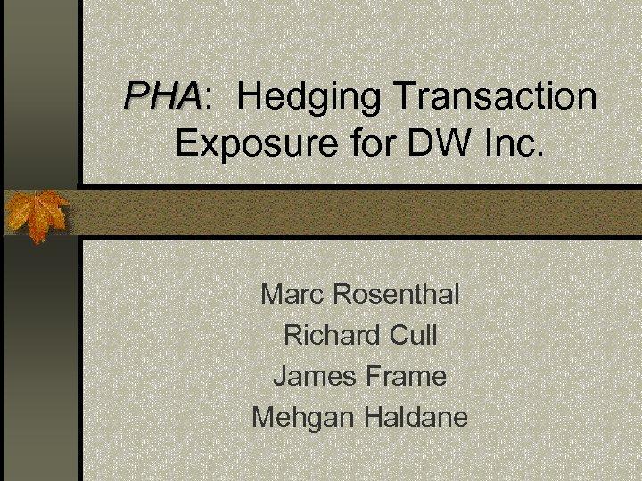 PHA: Hedging Transaction PHA Exposure for DW Inc. Marc Rosenthal Richard Cull James Frame