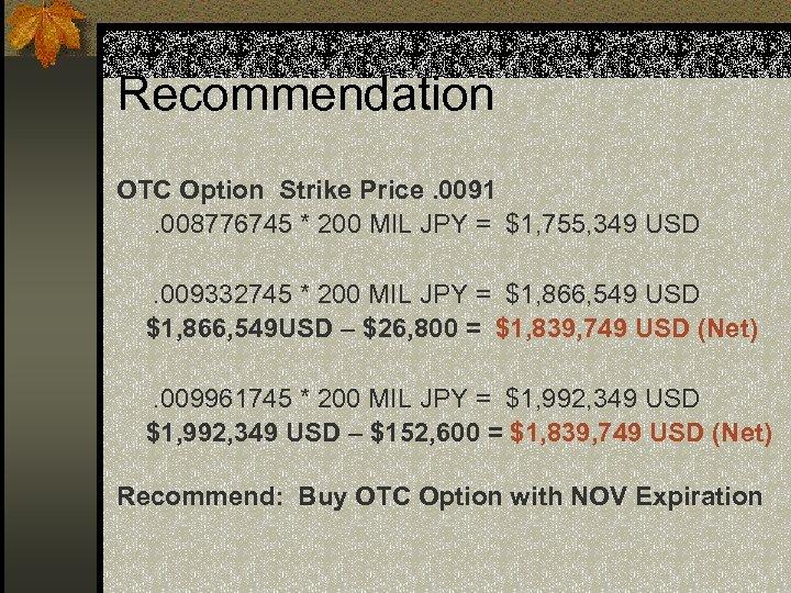 Recommendation OTC Option Strike Price. 0091. 008776745 * 200 MIL JPY = $1, 755,