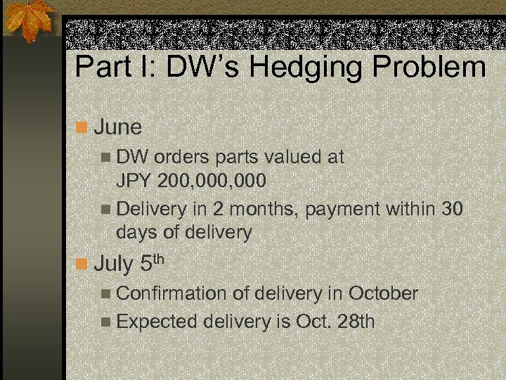 Part I: DW's Hedging Problem n June n DW orders parts valued at JPY