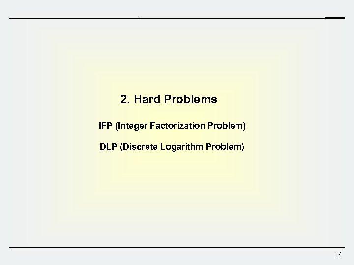 2. Hard Problems IFP (Integer Factorization Problem) DLP (Discrete Logarithm Problem) 14